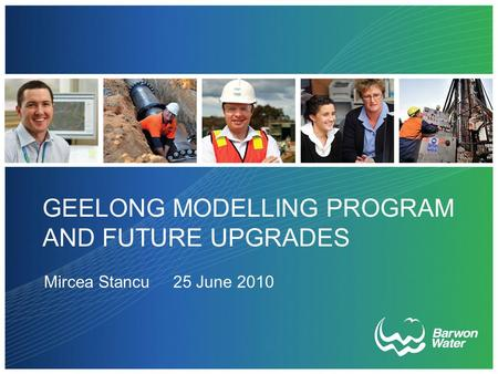 GEELONG MODELLING PROGRAM AND FUTURE UPGRADES Mircea Stancu 25 June 2010.