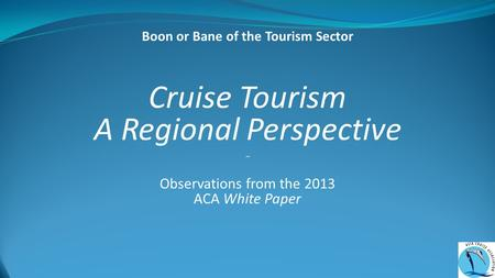 Cruise Tourism A Regional Perspective ~ Observations from the 2013 ACA White Paper Boon or Bane of the Tourism Sector.