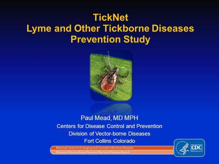 Paul Mead, MD MPH Centers for Disease Control and Prevention Division of Vector-borne Diseases Fort Collins Colorado TickNet Lyme and Other Tickborne Diseases.