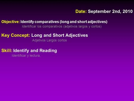 Date: September 2nd, 2010 Objective: Identify comparatives (long and short adjectives) Identificar los comparativos (adjetivos largos y cortos) Key Concept: