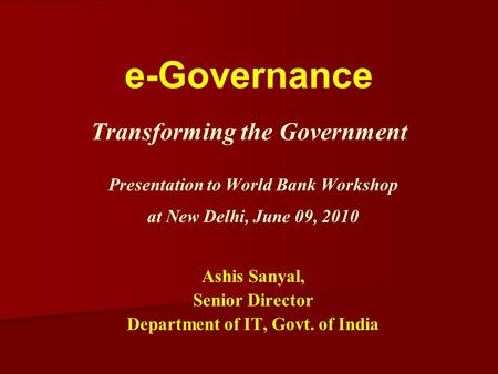 E-Governance Transforming the Government Presentation to World Bank Workshop at New Delhi, June 09, 2010 Ashis Sanyal, Senior Director Department of IT,