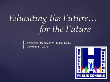 { Educating the Future… for the Future Presented by Joyce M. Bisso, Ed.D. October 11, 2011.