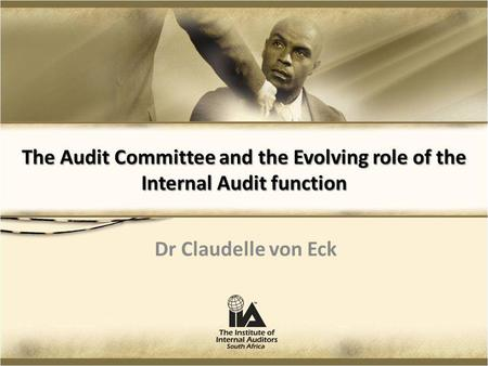 The Audit Committee and the Evolving role of the Internal Audit function Dr Claudelle von Eck.