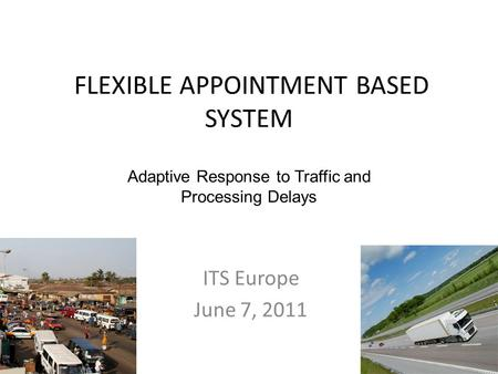 FLEXIBLE APPOINTMENT BASED SYSTEM ITS Europe June 7, 2011 Adaptive Response to Traffic and Processing Delays.
