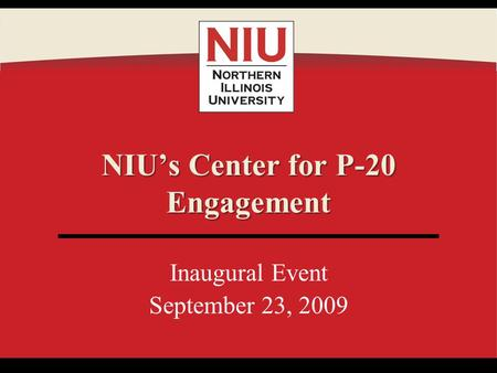 Inaugural Event September 23, 2009 NIUs Center for P-20 Engagement.