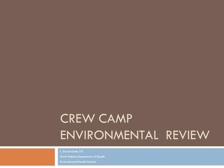 CREW CAMP ENVIRONMENTAL REVIEW L. David Glatt, P.E. North Dakota Department of Health Environmental Health Section.