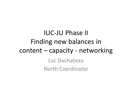 IUC-JU Phase II Finding new balances in content – capacity - networking Luc Duchateau North Coordinator.
