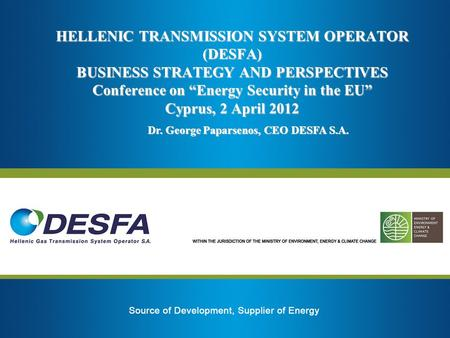 HELLENIC TRANSMISSION SYSTEM OPERATOR (DESFA) BUSINESS STRATEGY AND PERSPECTIVES Conference on Energy Security in the EU Cyprus, 2 April 2012 Dr. George.