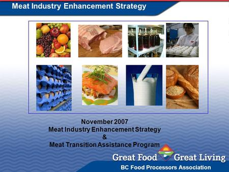BC Food Processors Association Meat Industry Enhancement Strategy November 2007 Meat Industry Enhancement Strategy & Meat Transition Assistance Program.