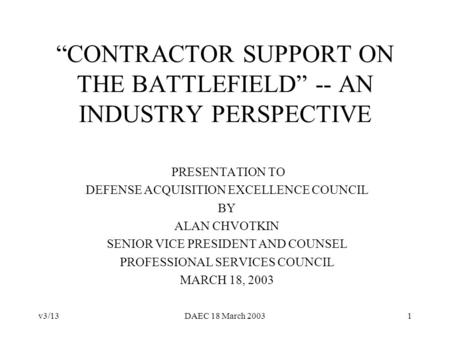 V3/13DAEC 18 March 20031 CONTRACTOR SUPPORT ON THE BATTLEFIELD -- AN INDUSTRY PERSPECTIVE PRESENTATION TO DEFENSE ACQUISITION EXCELLENCE COUNCIL BY ALAN.