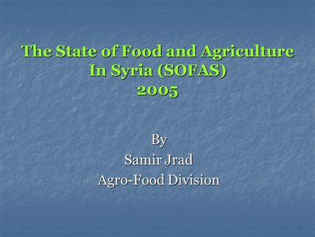 The State of Food and Agriculture In Syria (SOFAS) 2005 By Samir Jrad Agro-Food Division.