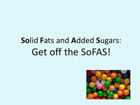 Solid Fats and Added Sugars: Get off the SoFAS!. Project Sponsors USDA Project Funded through the Supplemental Nutrition Assistance Program School District.