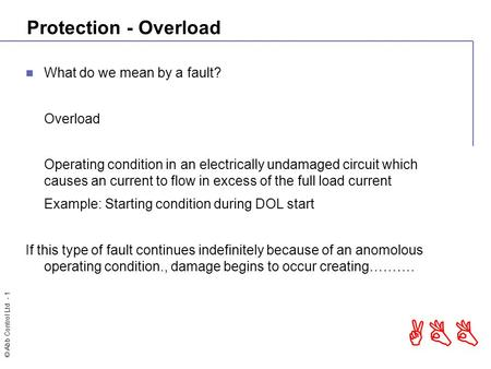 © Abb Control Ltd - 1 ABB Protection - Overload What do we mean by a fault? Overload Operating condition in an electrically undamaged circuit which causes.