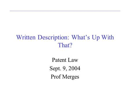 Written Description: Whats Up With That? Patent Law Sept. 9, 2004 Prof Merges.