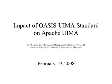Impact of OASIS UIMA Standard on Apache UIMA OASIS Unstructured Information Management Architecture (UIMA) TC