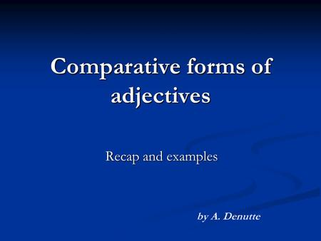 Comparative forms of adjectives Recap and examples by A. Denutte.