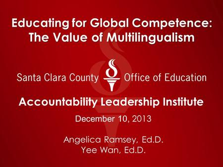 Educating for Global Competence: The Value of Multilingualism Accountability Leadership Institute December 10, 2013 Angelica Ramsey, Ed.D. Yee Wan, Ed.D.