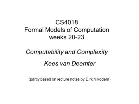 CS4018 Formal Models of Computation weeks 20-23 Computability and Complexity Kees van Deemter (partly based on lecture notes by Dirk Nikodem)