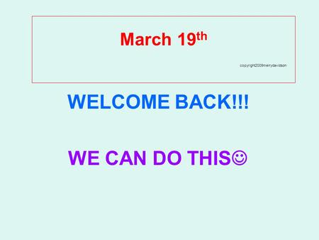 March 19 th copyright2009merrydavidson WELCOME BACK!!! WE CAN DO THIS.