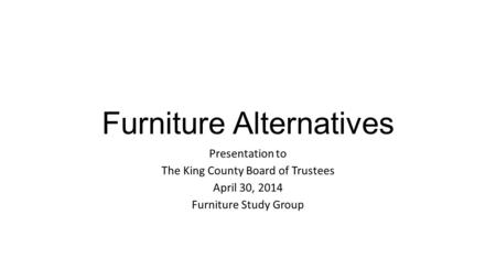 Furniture Alternatives Presentation to The King County Board of Trustees April 30, 2014 Furniture Study Group.