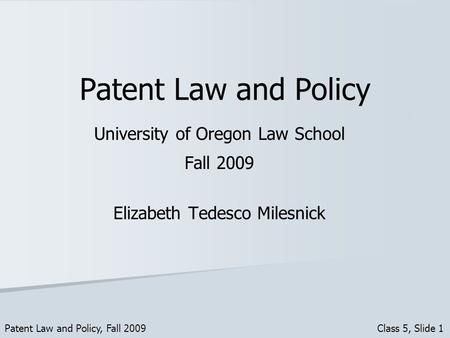 Patent Law and Policy University of Oregon Law School Fall 2009 Elizabeth Tedesco Milesnick Patent Law and Policy, Fall 2009 Class 5, Slide 1.
