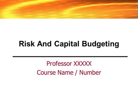 Risk And Capital Budgeting Professor XXXXX Course Name / Number.