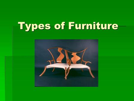 Types of Furniture. Bell Work 11-15 What is the oldest piece of furniture in your home? What is the oldest piece of furniture in your home? What are its.