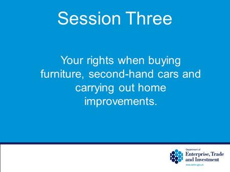 Session Three Your rights when buying furniture, second-hand cars and carrying out home improvements.
