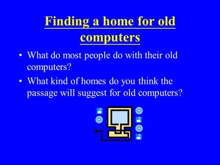 Finding a home for old computers What do most people do with their old computers? What kind of homes do you think the passage will suggest for old computers?