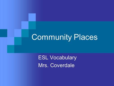 Community Places ESL Vocabulary Mrs. Coverdale. Bank Place where people deposits money. Ex: My mom has a bank account. Wilmington Trust is a bank. The.