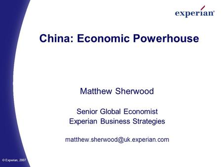 Experian, 2007 China: Economic Powerhouse Matthew Sherwood Senior Global Economist Experian Business Strategies