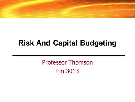 Risk And Capital Budgeting Professor Thomson Fin 3013.