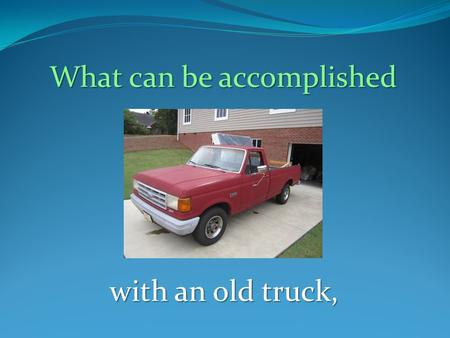 What can be accomplished with an old truck,. a few volunteers,
