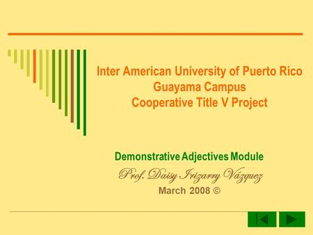 Inter American University of Puerto Rico Guayama Campus Cooperative Title V Project Demonstrative Adjectives Module Prof. Daisy Irizarry Vázquez March.
