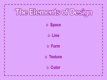 The Elements of Design Space Line Form Texture Color.
