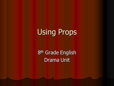 Using Props 8 th Grade English Drama Unit. Over the past couple of days… We have been learning about improvisational theatre. We have been learning about.