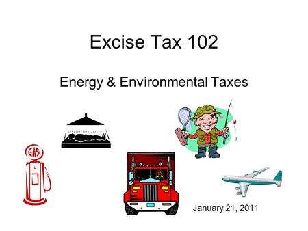 Excise Tax 102 Energy & Environmental Taxes January 21, 2011.