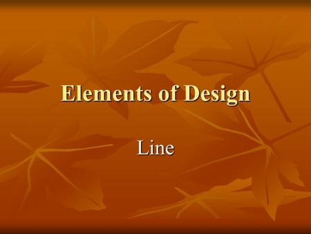 Elements of Design Line. Line Most basic element of design Most basic element of design Line forms the edges or outlines of objects and areas Line forms.