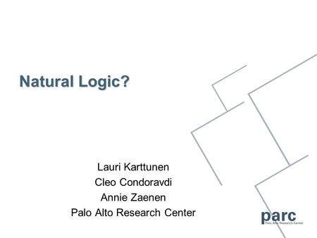 Natural Logic? Lauri Karttunen Cleo Condoravdi Annie Zaenen Palo Alto Research Center.