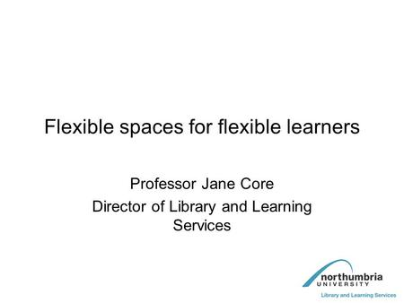 Flexible spaces for flexible learners Professor Jane Core Director of Library and Learning Services.