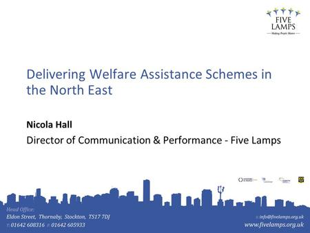 Delivering Welfare Assistance Schemes in the North East Nicola Hall Director of Communication & Performance - Five Lamps.