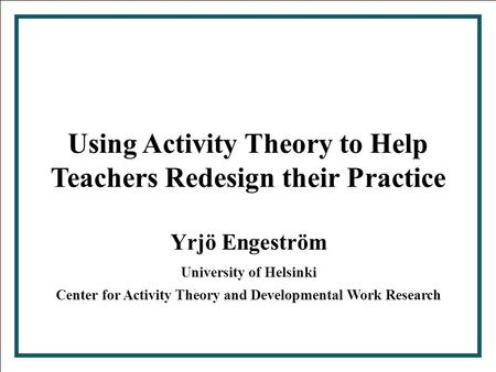 Center for Activity Theory and Developmental Work Research 2000 1 Using Activity Theory to Help Teachers Redesign their Practice Yrjö Engeström University.
