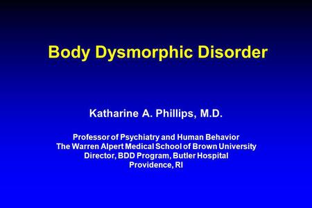Body Dysmorphic Disorder Katharine A. Phillips, M.D. Professor of Psychiatry and Human Behavior The Warren Alpert Medical School of Brown University Director,