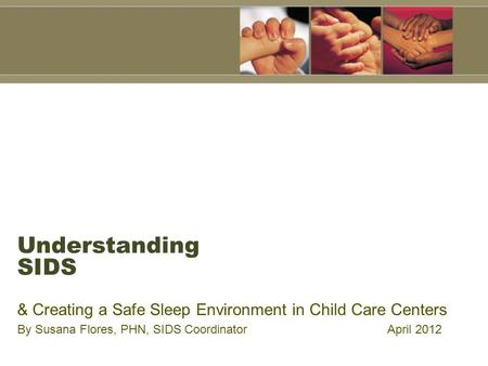 Understanding SIDS & Creating a Safe Sleep Environment in Child Care Centers By Susana Flores, PHN, SIDS Coordinator April 2012.