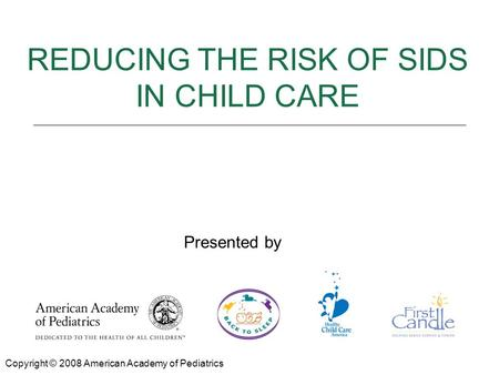 REDUCING THE RISK OF SIDS Presented by: REDUCING THE RISK OF SIDS IN CHILD CARE Copyright © 2008 American Academy of Pediatrics Presented by.