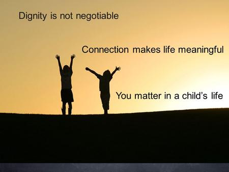 Dignity is not negotiable You matter in a childs life Connection makes life meaningful.