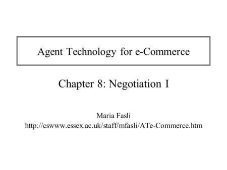 Agent Technology for e-Commerce Chapter 8: Negotiation I Maria Fasli
