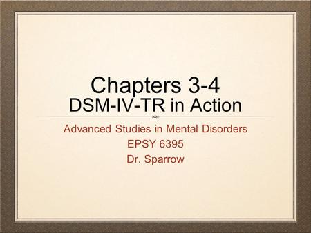 Chapters 3-4 DSM-IV-TR in Action Advanced Studies in Mental Disorders EPSY 6395 Dr. Sparrow.
