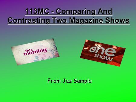 113MC - Comparing And Contrasting Two Magazine Shows From Jaz Sampla.