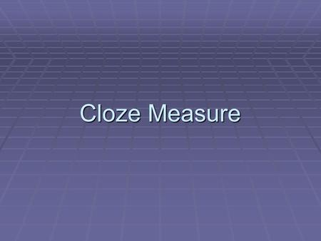 Cloze Measure. Cloze Measure What is Measured? Comprehension We are only able to infer what others comprehend All measures of comprehension are indirect.